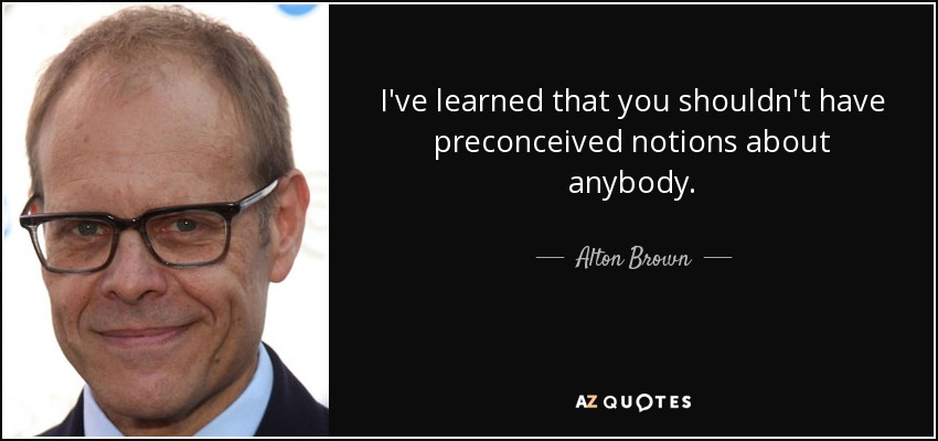 I've learned that you shouldn't have preconceived notions about anybody. - Alton Brown