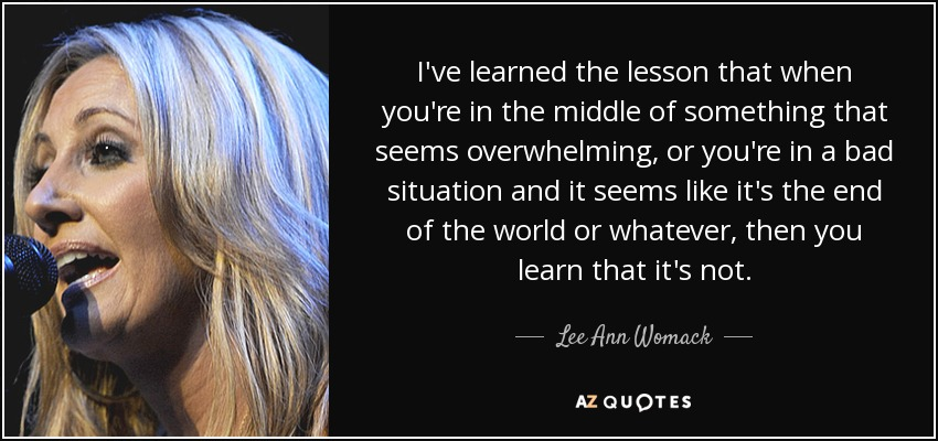 I've learned the lesson that when you're in the middle of something that seems overwhelming, or you're in a bad situation and it seems like it's the end of the world or whatever, then you learn that it's not. - Lee Ann Womack