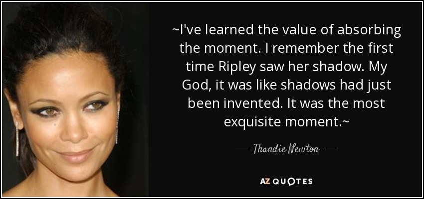 ~I've learned the value of absorbing the moment. I remember the first time Ripley saw her shadow. My God, it was like shadows had just been invented. It was the most exquisite moment.~ - Thandie Newton