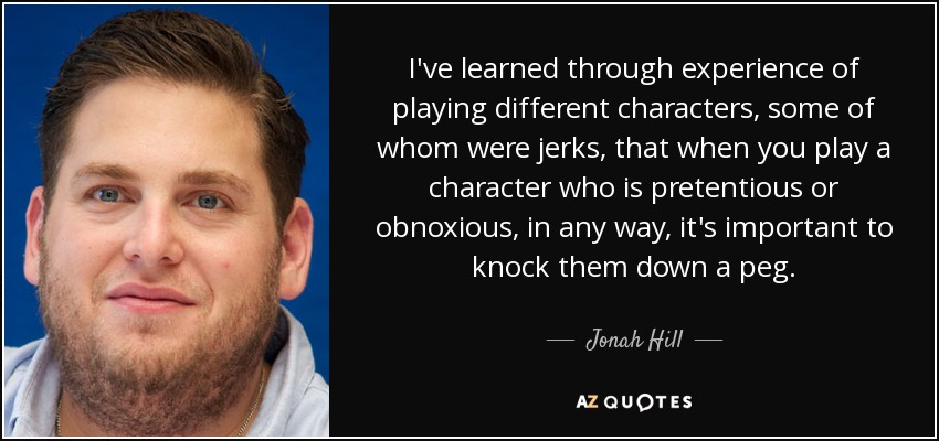 I've learned through experience of playing different characters, some of whom were jerks, that when you play a character who is pretentious or obnoxious, in any way, it's important to knock them down a peg. - Jonah Hill