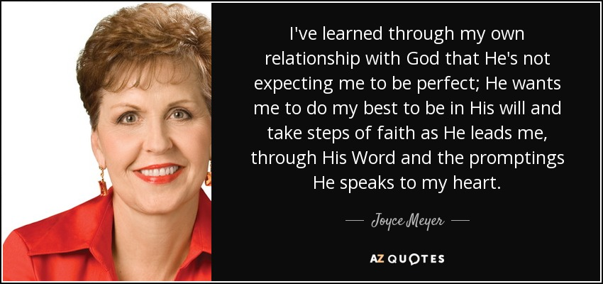 I've learned through my own relationship with God that He's not expecting me to be perfect; He wants me to do my best to be in His will and take steps of faith as He leads me, through His Word and the promptings He speaks to my heart. - Joyce Meyer