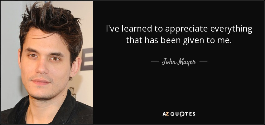 I've learned to appreciate everything that has been given to me. - John Mayer