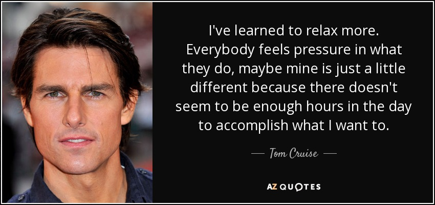 I've learned to relax more. Everybody feels pressure in what they do, maybe mine is just a little different because there doesn't seem to be enough hours in the day to accomplish what I want to. - Tom Cruise