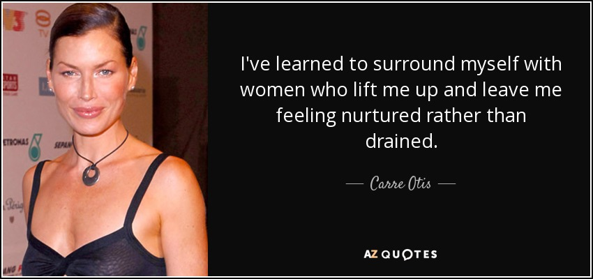 Carre Otis quote: I\'ve learned to surround myself with women ...