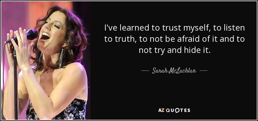 I've learned to trust myself, to listen to truth, to not be afraid of it and to not try and hide it. - Sarah McLachlan