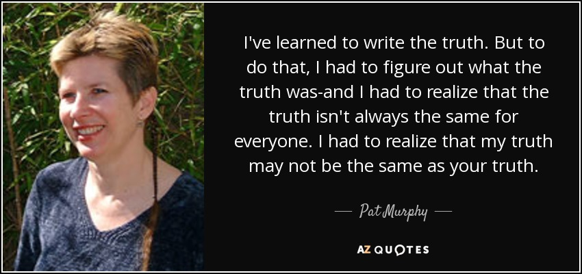 I've learned to write the truth. But to do that, I had to figure out what the truth was-and I had to realize that the truth isn't always the same for everyone. I had to realize that my truth may not be the same as your truth. - Pat Murphy