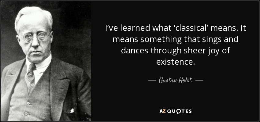I've learned what 'classical' means. It means something that sings and dances through sheer joy of existence. - Gustav Holst