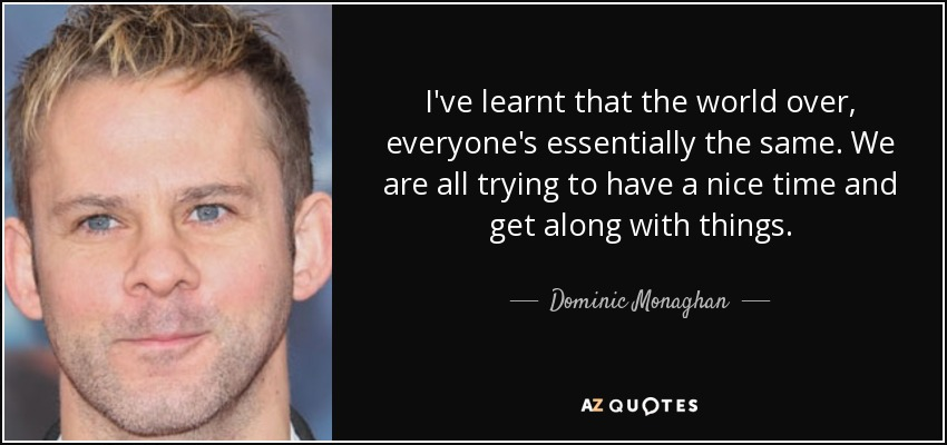 I've learnt that the world over, everyone's essentially the same. We are all trying to have a nice time and get along with things. - Dominic Monaghan