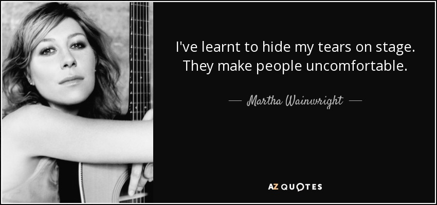 I've learnt to hide my tears on stage. They make people uncomfortable. - Martha Wainwright