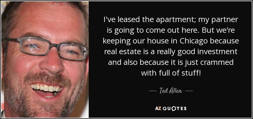 I've leased the apartment; my partner is going to come out here. But we're keeping our house in Chicago because real estate is a really good investment and also because it is just crammed with full of stuff! - Ted Allen