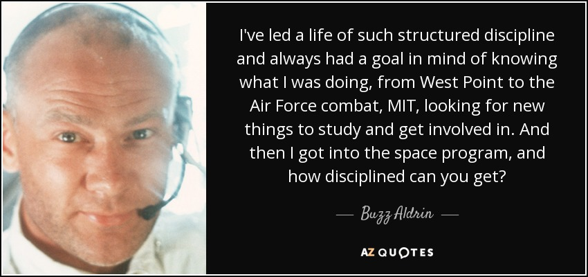 I've led a life of such structured discipline and always had a goal in mind of knowing what I was doing, from West Point to the Air Force combat, MIT, looking for new things to study and get involved in. And then I got into the space program, and how disciplined can you get? - Buzz Aldrin