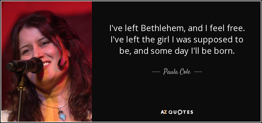 I've left Bethlehem, and I feel free. I've left the girl I was supposed to be, and some day I'll be born. - Paula Cole
