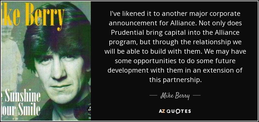 I've likened it to another major corporate announcement for Alliance. Not only does Prudential bring capital into the Alliance program, but through the relationship we will be able to build with them. We may have some opportunities to do some future development with them in an extension of this partnership. - Mike Berry