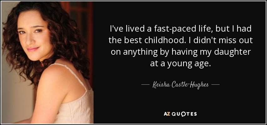 I've lived a fast-paced life, but I had the best childhood. I didn't miss out on anything by having my daughter at a young age. - Keisha Castle-Hughes
