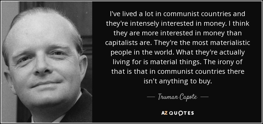 I've lived a lot in communist countries and they're intensely interested in money. I think they are more interested in money than capitalists are. They're the most materialistic people in the world. What they're actually living for is material things. The irony of that is that in communist countries there isn't anything to buy. - Truman Capote