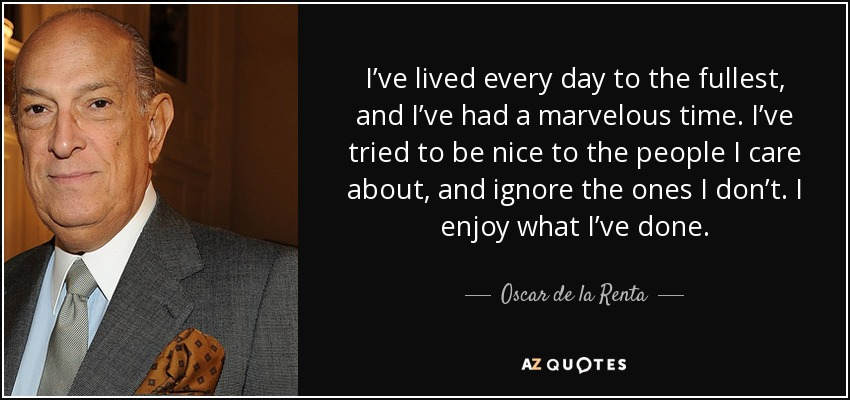 I've lived every day to the fullest, and I've had a marvelous time. I've tried to be nice to the people I care about, and ignore the ones I don't. I enjoy what I've done. - Oscar de la Renta