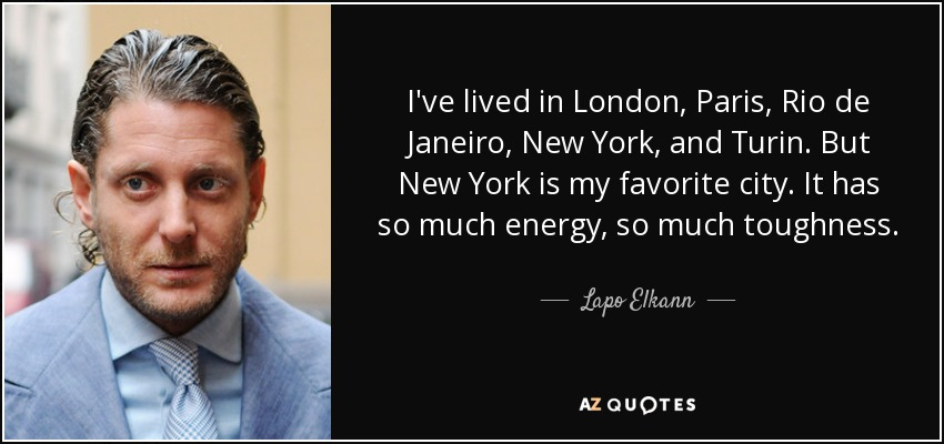 I've lived in London, Paris, Rio de Janeiro, New York, and Turin. But New York is my favorite city. It has so much energy, so much toughness. - Lapo Elkann
