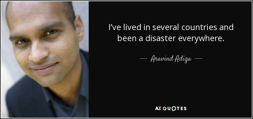 I've lived in several countries and been a disaster everywhere. - Aravind Adiga
