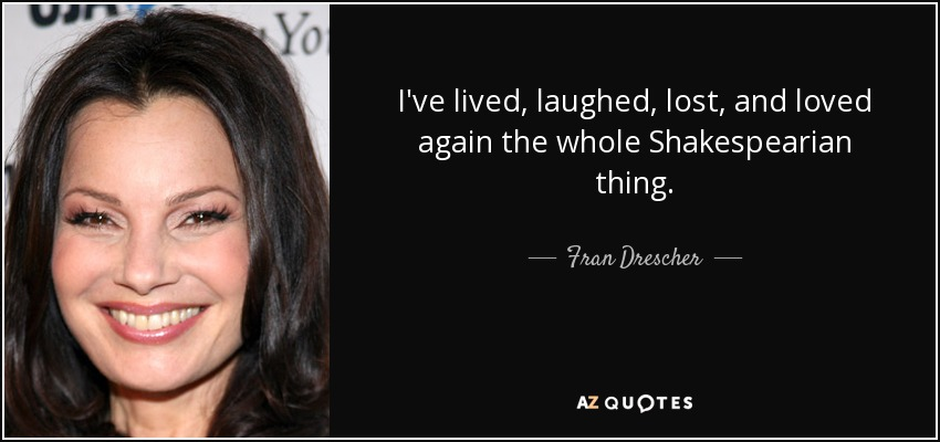 I've lived, laughed, lost, and loved again the whole Shakespearian thing. - Fran Drescher