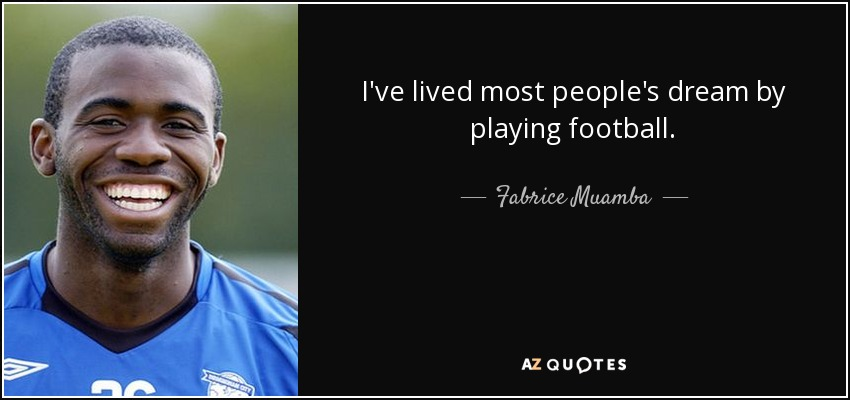 I've lived most people's dream by playing football. - Fabrice Muamba
