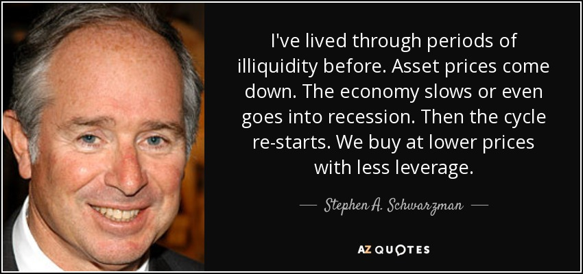 I've lived through periods of illiquidity before. Asset prices come down. The economy slows or even goes into recession. Then the cycle re-starts. We buy at lower prices with less leverage. - Stephen A. Schwarzman