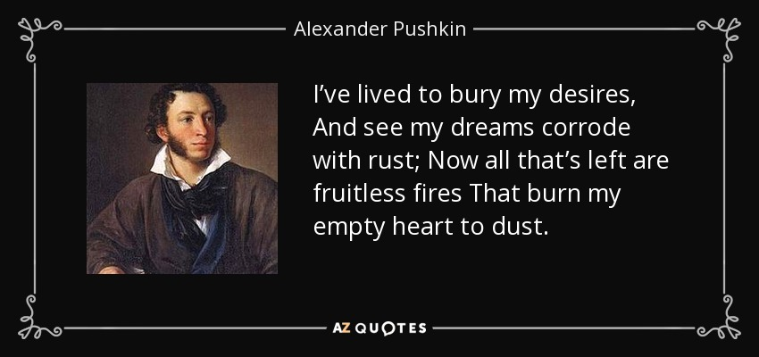 I've lived to bury my desires, And see my dreams corrode with rust; Now all that's left are fruitless fires That burn my empty heart to dust. - Alexander Pushkin