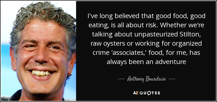 I've long believed that good food, good eating, is all about risk. Whether we're talking about unpasteurized Stilton, raw oysters or working for organized crime 'associates,' food, for me, has always been an adventure - Anthony Bourdain