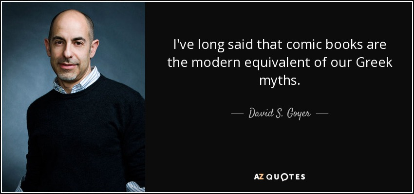 I've long said that comic books are the modern equivalent of our Greek myths. - David S. Goyer