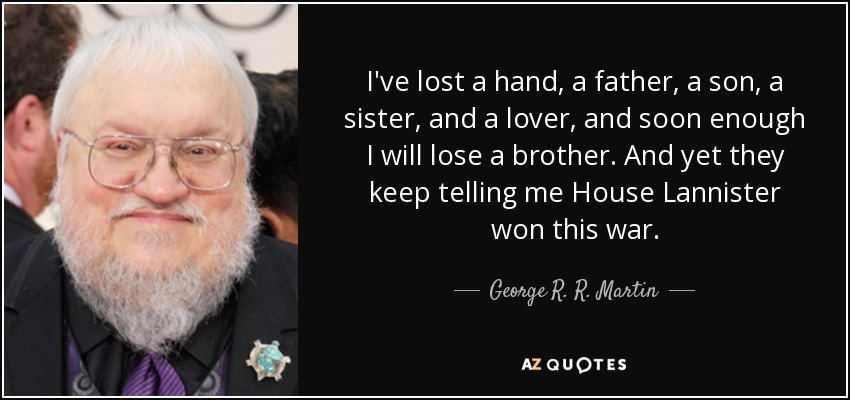 I've lost a hand, a father, a son, a sister, and a lover, and soon enough I will lose a brother. And yet they keep telling me House Lannister won this war. - George R. R. Martin
