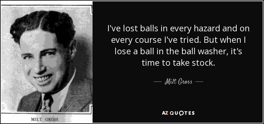 I've lost balls in every hazard and on every course I've tried. But when I lose a ball in the ball washer, it's time to take stock. - Milt Gross