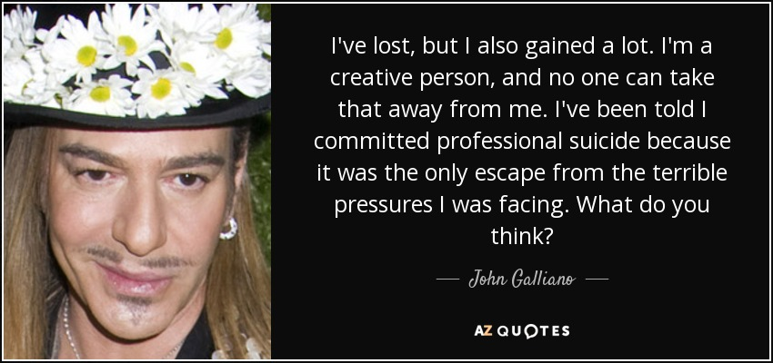 I've lost, but I also gained a lot. I'm a creative person, and no one can take that away from me. I've been told I committed professional suicide because it was the only escape from the terrible pressures I was facing. What do you think? - John Galliano