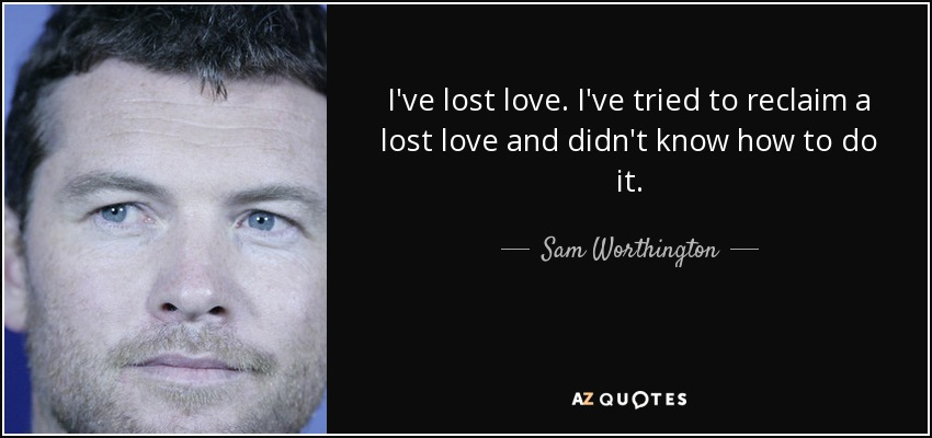 I've lost love. I've tried to reclaim a lost love and didn't know how to do it. - Sam Worthington