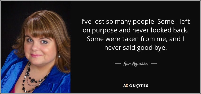 I've lost so many people. Some I left on purpose and never looked back. Some were taken from me, and I never said good-bye. - Ann Aguirre