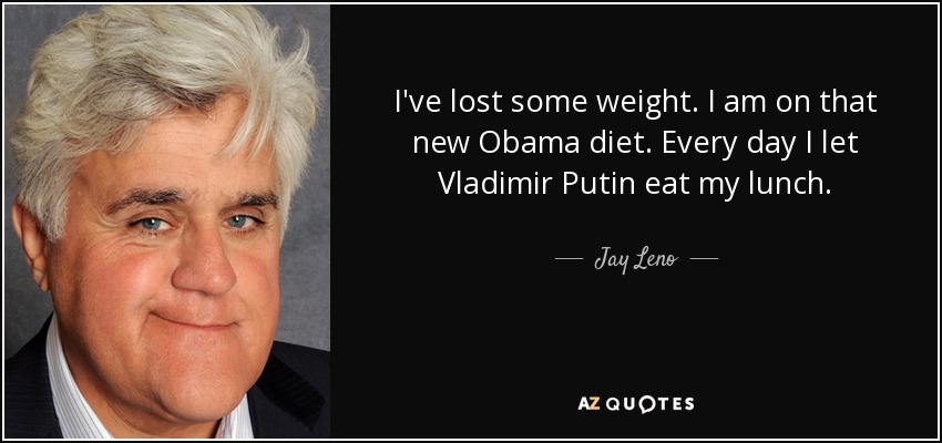 I've lost some weight. I am on that new Obama diet. Every day I let Vladimir Putin eat my lunch. - Jay Leno