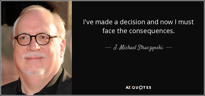 I've made a decision and now I must face the consequences. - J. Michael Straczynski