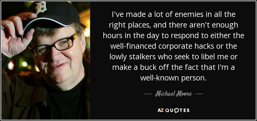 I've made a lot of enemies in all the right places, and there aren't enough hours in the day to respond to either the well-financed corporate hacks or the lowly stalkers who seek to libel me or make a buck off the fact that I'm a well-known person. - Michael Moore