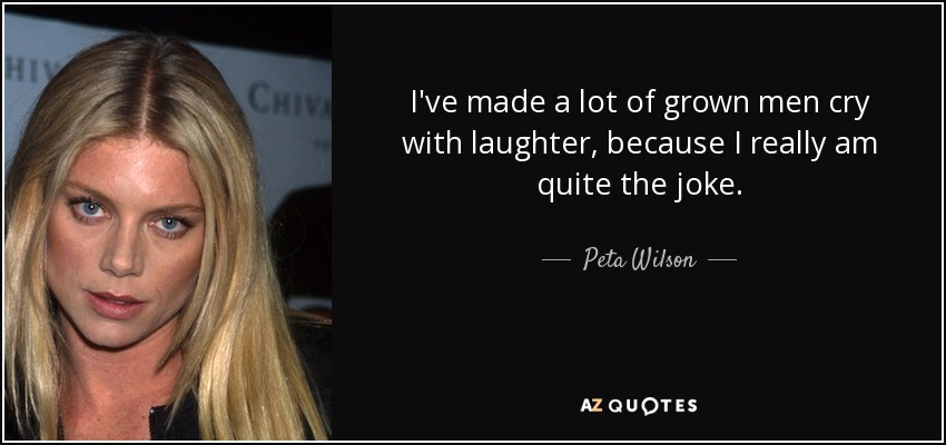 Peta Wilson Quote Ive Made A Lot Of Grown Men Cry With Laughter