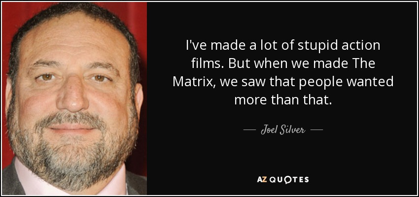 I've made a lot of stupid action films. But when we made The Matrix, we saw that people wanted more than that. - Joel Silver