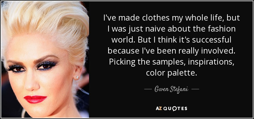 I've made clothes my whole life, but I was just naive about the fashion world. But I think it's successful because I've been really involved. Picking the samples, inspirations, color palette. - Gwen Stefani