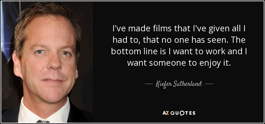 I've made films that I've given all I had to, that no one has seen. The bottom line is I want to work and I want someone to enjoy it. - Kiefer Sutherland