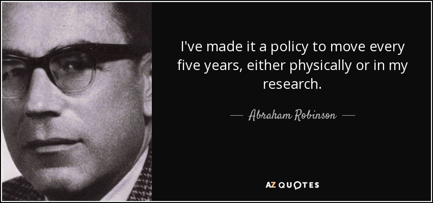 I've made it a policy to move every five years, either physically or in my research. - Abraham Robinson