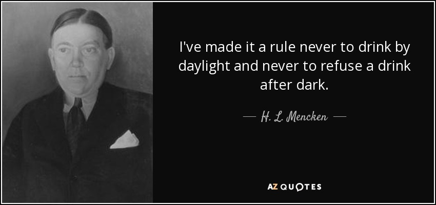I've made it a rule never to drink by daylight and never to refuse a drink after dark. - H. L. Mencken