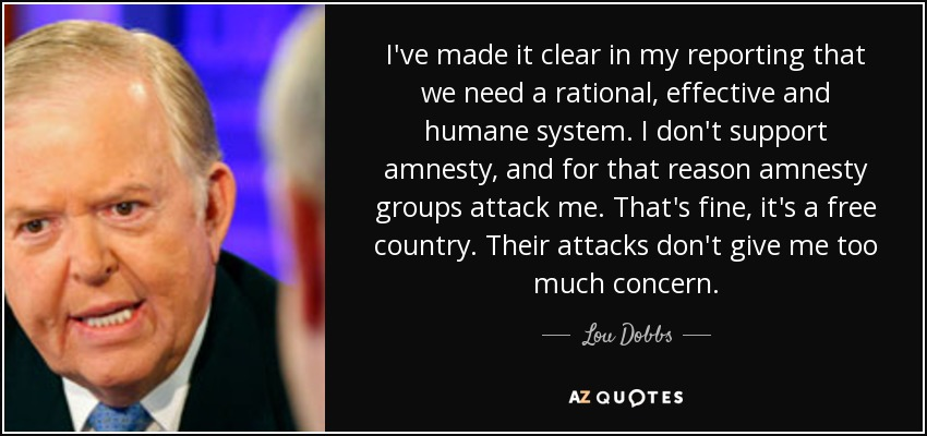 I've made it clear in my reporting that we need a rational, effective and humane system. I don't support amnesty, and for that reason amnesty groups attack me. That's fine, it's a free country. Their attacks don't give me too much concern. - Lou Dobbs