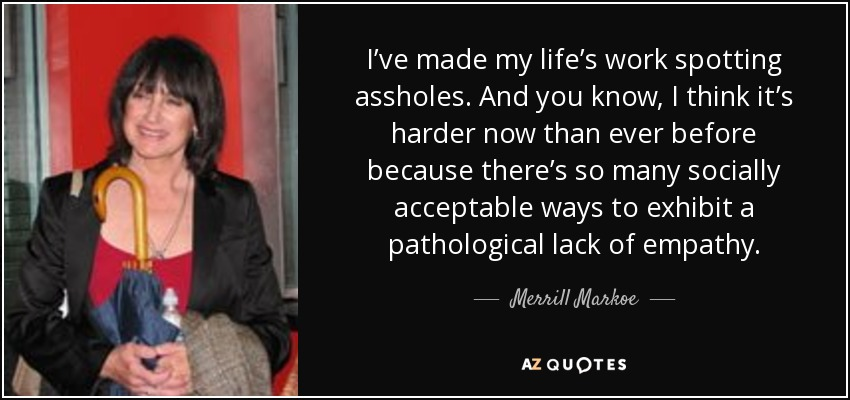 I've made my life's work spotting assholes. And you know, I think it's harder now than ever before because there's so many socially acceptable ways to exhibit a pathological lack of empathy. - Merrill Markoe
