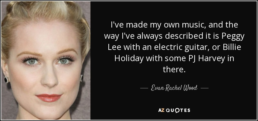I've made my own music, and the way I've always described it is Peggy Lee with an electric guitar, or Billie Holiday with some PJ Harvey in there. - Evan Rachel Wood