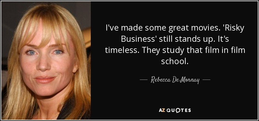 I've made some great movies. 'Risky Business' still stands up. It's timeless. They study that film in film school. - Rebecca De Mornay