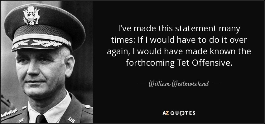 I've made this statement many times: If I would have to do it over again, I would have made known the forthcoming Tet Offensive. - William Westmoreland