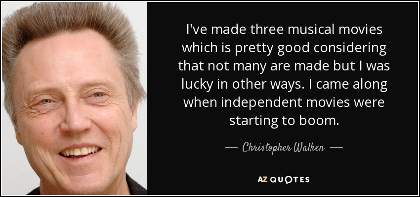 I've made three musical movies which is pretty good considering that not many are made but I was lucky in other ways. I came along when independent movies were starting to boom. - Christopher Walken