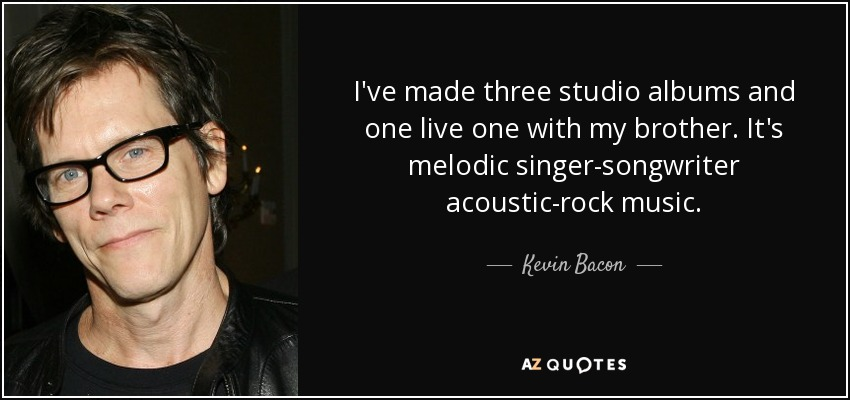 I've made three studio albums and one live one with my brother. It's melodic singer-songwriter acoustic-rock music. - Kevin Bacon