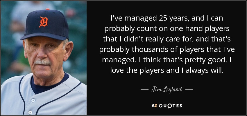 I've managed 25 years, and I can probably count on one hand players that I didn't really care for, and that's probably thousands of players that I've managed. I think that's pretty good. I love the players and I always will. - Jim Leyland